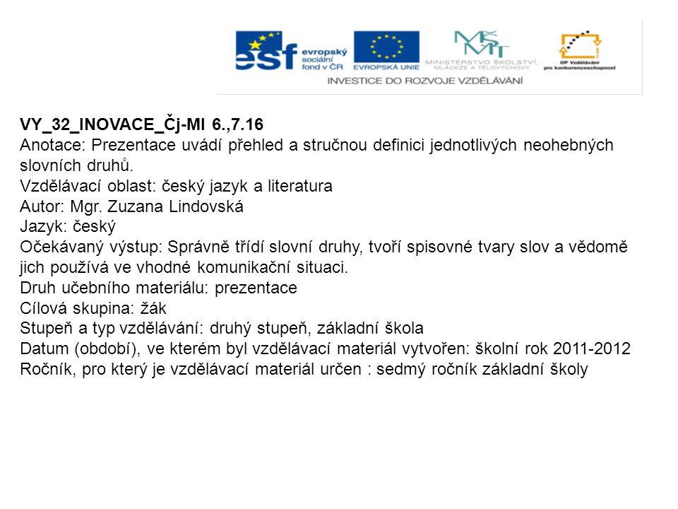 VY_32_INOVACE_Čj-Ml 6.,7.16 Anotace: Prezentace uvádí přehled a stručnou definici jednotlivých neohebných slovních druhů.