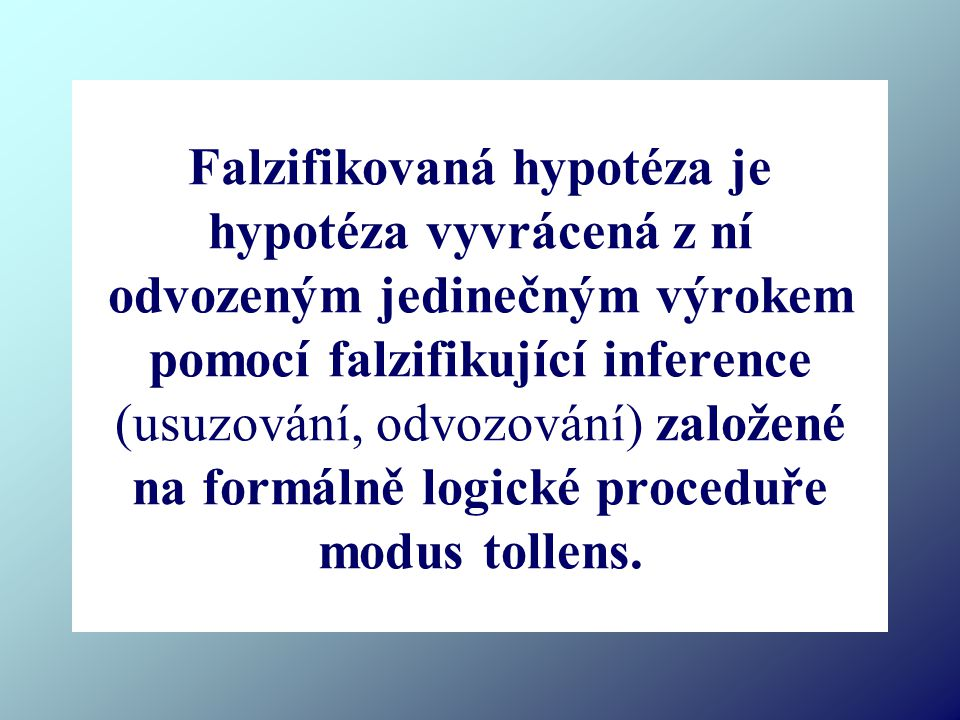 Falzifikovaná hypotéza je hypotéza vyvrácená z ní odvozeným jedinečným výrokem pomocí falzifikující inference (usuzování, odvozování) založené na formálně logické proceduře modus tollens.