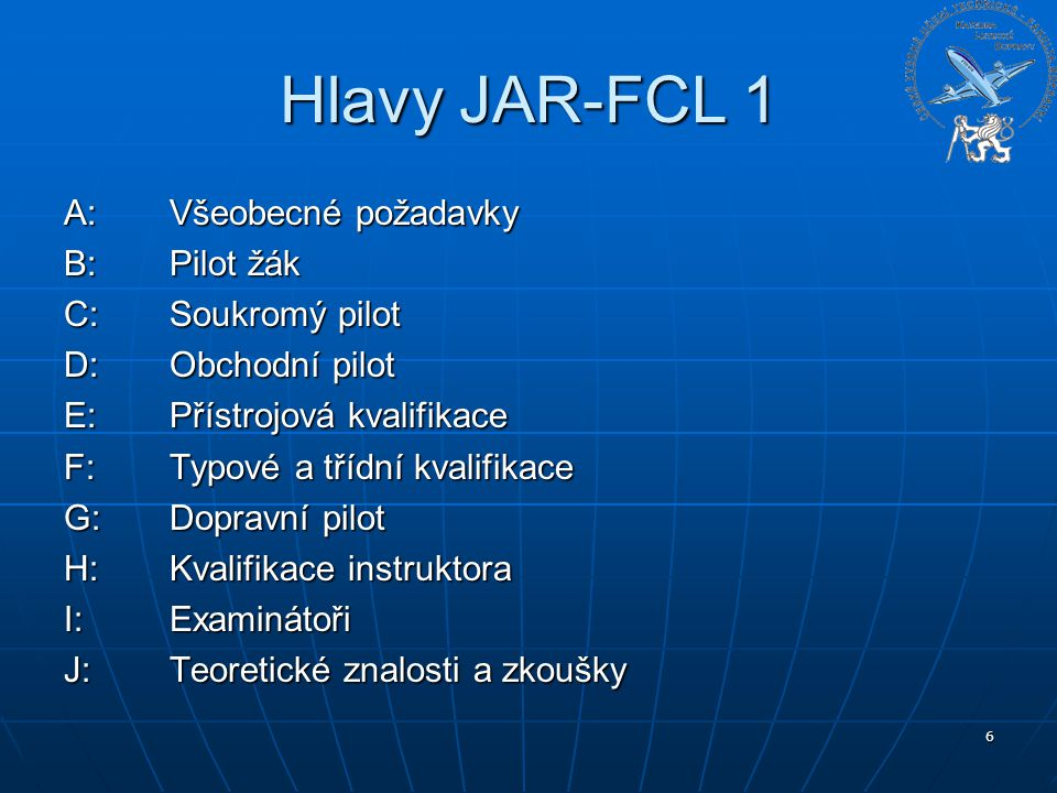 Hlavy JAR-FCL 1 A: Všeobecné požadavky B: Pilot žák C: Soukromý pilot
