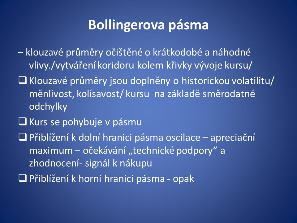 Bollingerova pásma – klouzavé průměry očištěné o krátkodobé a náhodné vlivy./vytváření koridoru kolem křivky vývoje kursu/