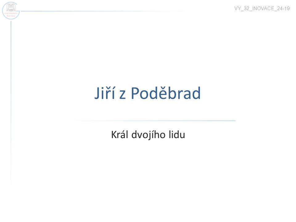 VY_32_INOVACE_24-19 Jiří z Poděbrad Král dvojího lidu
