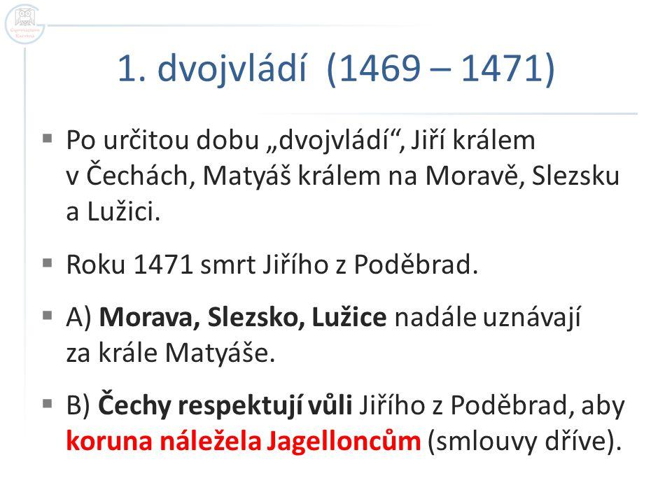 """1. dvojvládí (1469 – 1471) Po určitou dobu """"dvojvládí , Jiří králem v Čechách, Matyáš králem na Moravě, Slezsku a Lužici."""