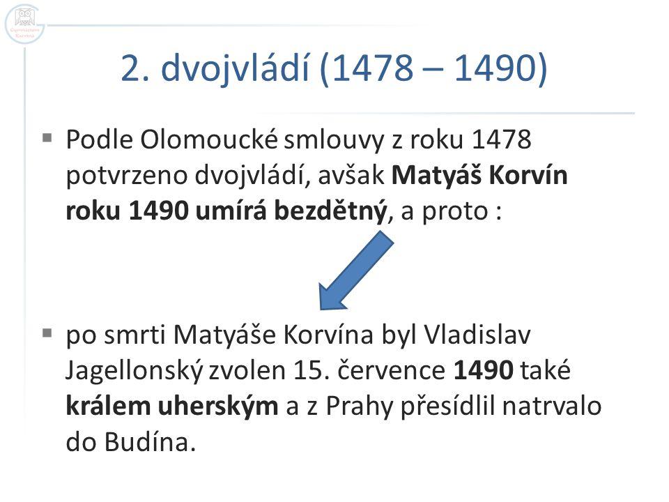 2. dvojvládí (1478 – 1490) Podle Olomoucké smlouvy z roku 1478 potvrzeno dvojvládí, avšak Matyáš Korvín roku 1490 umírá bezdětný, a proto :
