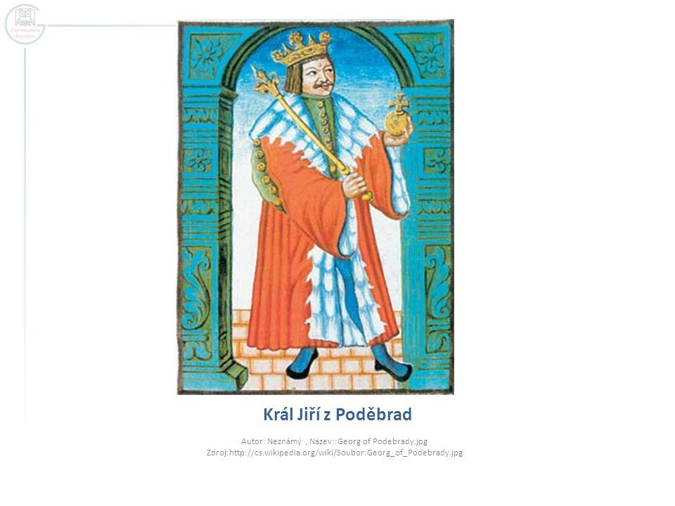 Král Jiří z Poděbrad Autor: Neznámý , Název::Georg of Podebrady.jpg Zdroj:http://cs.wikipedia.org/wiki/Soubor:Georg_of_Podebrady.jpg.