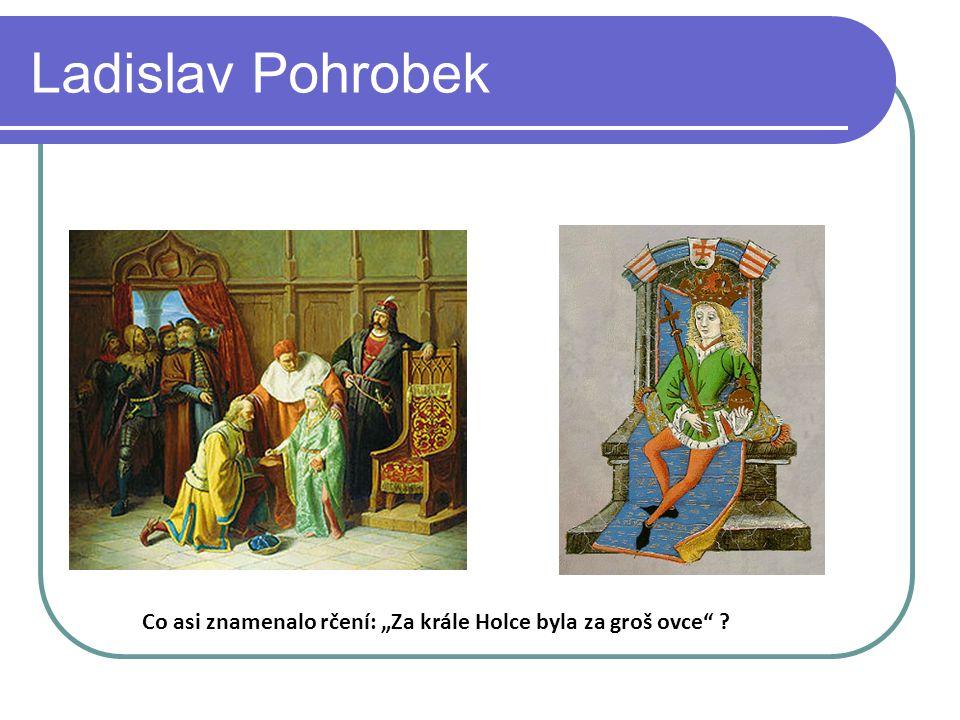 """Ladislav Pohrobek Co asi znamenalo rčení: """"Za krále Holce byla za groš ovce"""