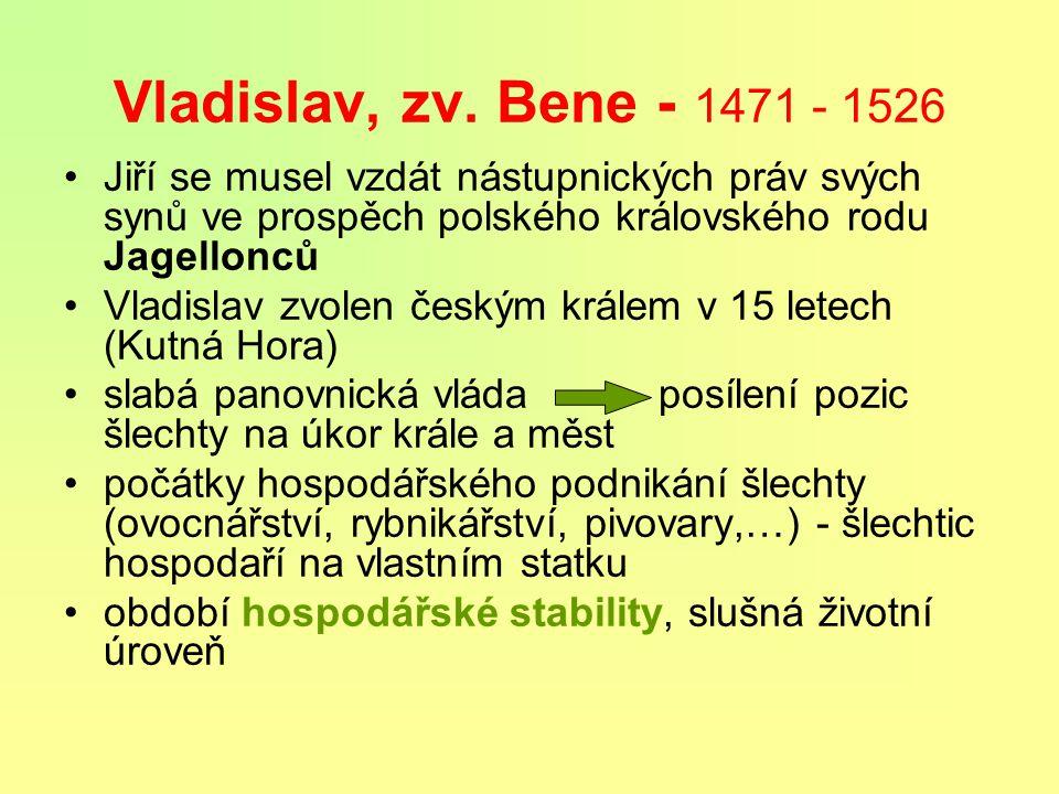 Vladislav, zv. Bene - 1471 - 1526 Jiří se musel vzdát nástupnických práv svých synů ve prospěch polského královského rodu Jagellonců.