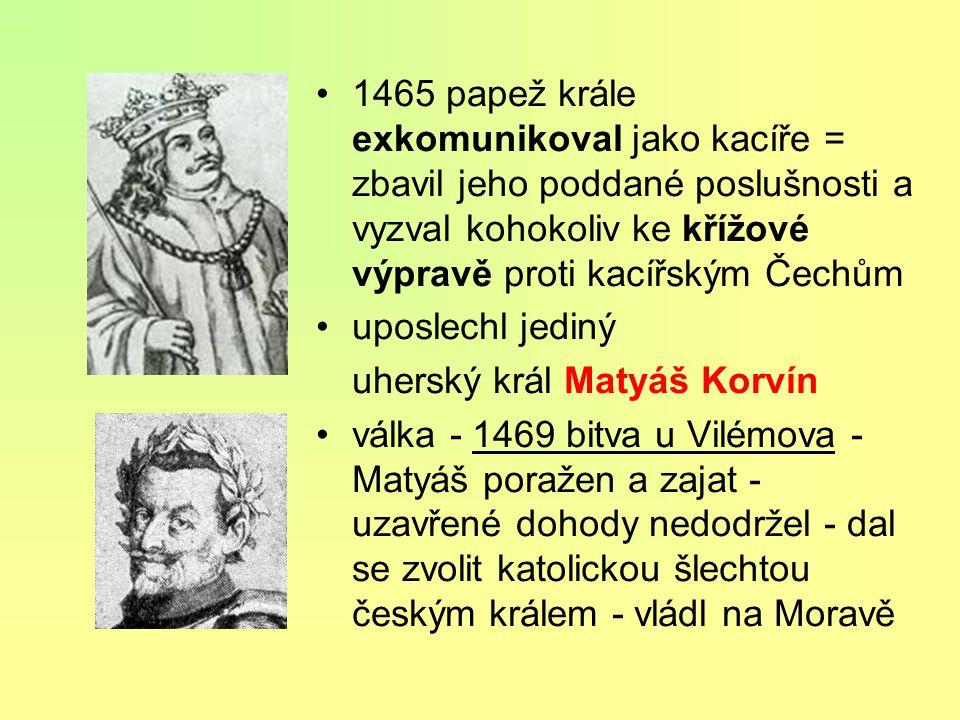 1465 papež krále exkomunikoval jako kacíře = zbavil jeho poddané poslušnosti a vyzval kohokoliv ke křížové výpravě proti kacířským Čechům