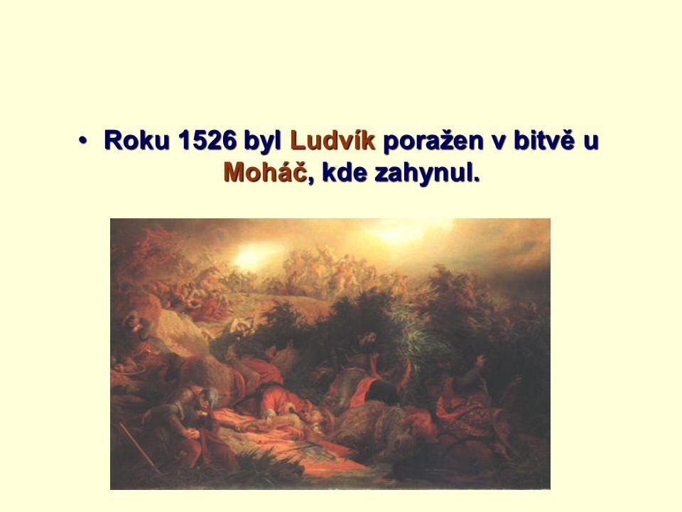 Roku 1526 byl Ludvík poražen v bitvě u Moháč, kde zahynul.