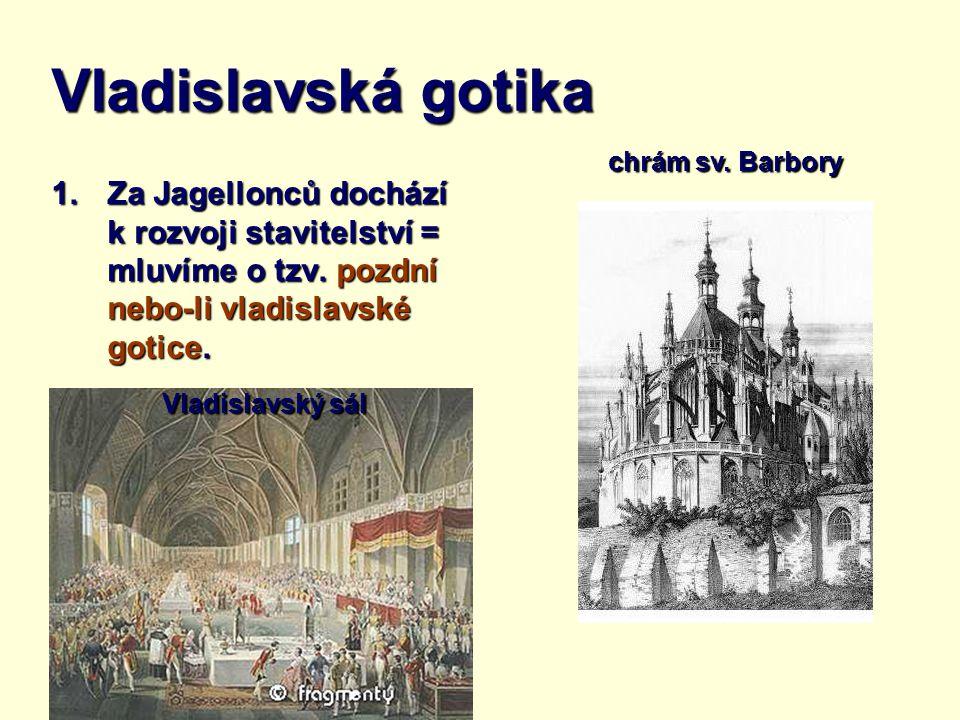Vladislavská gotika chrám sv. Barbory. Za Jagellonců dochází k rozvoji stavitelství = mluvíme o tzv. pozdní nebo-li vladislavské gotice.