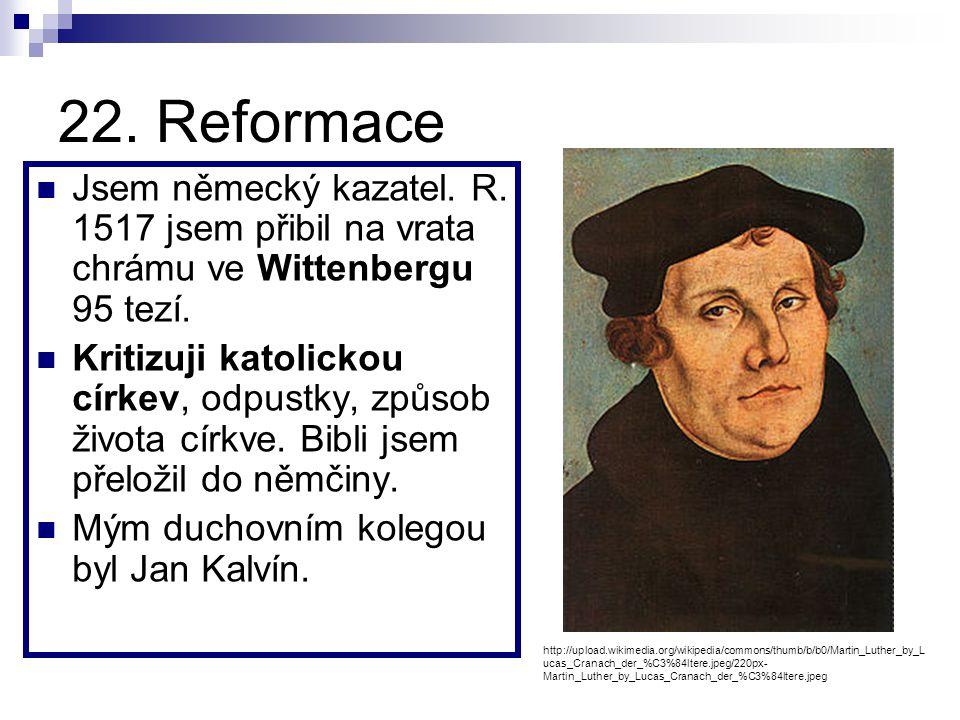 22. Reformace Jsem německý kazatel. R. 1517 jsem přibil na vrata chrámu ve Wittenbergu 95 tezí.