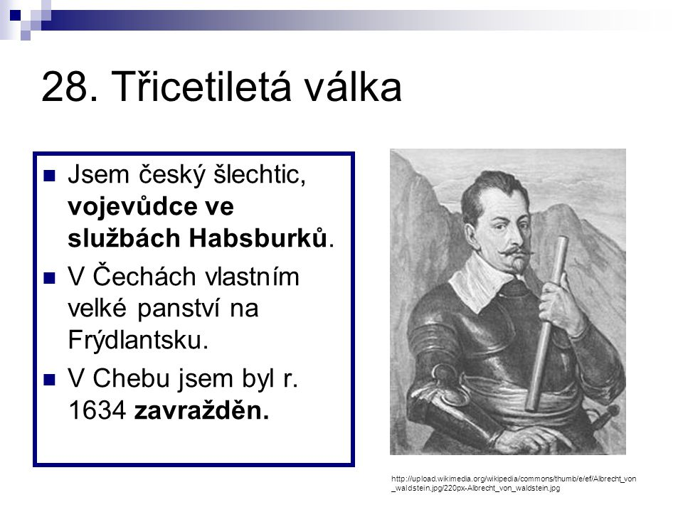 28. Třicetiletá válka Jsem český šlechtic, vojevůdce ve službách Habsburků. V Čechách vlastním velké panství na Frýdlantsku.