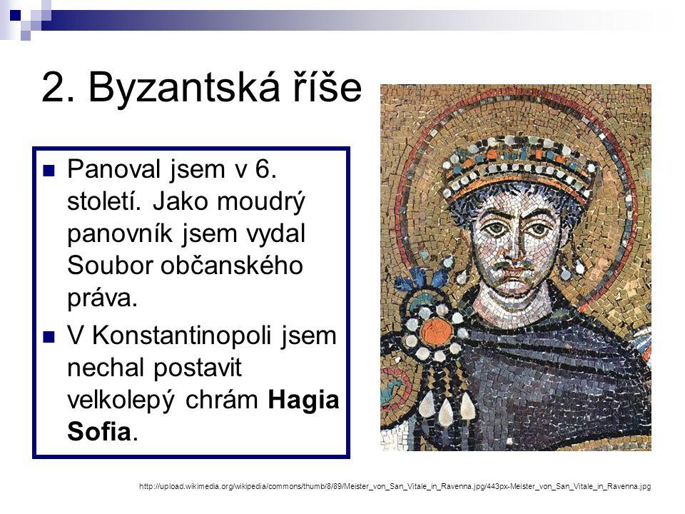 2. Byzantská říše Panoval jsem v 6. století. Jako moudrý panovník jsem vydal Soubor občanského práva.