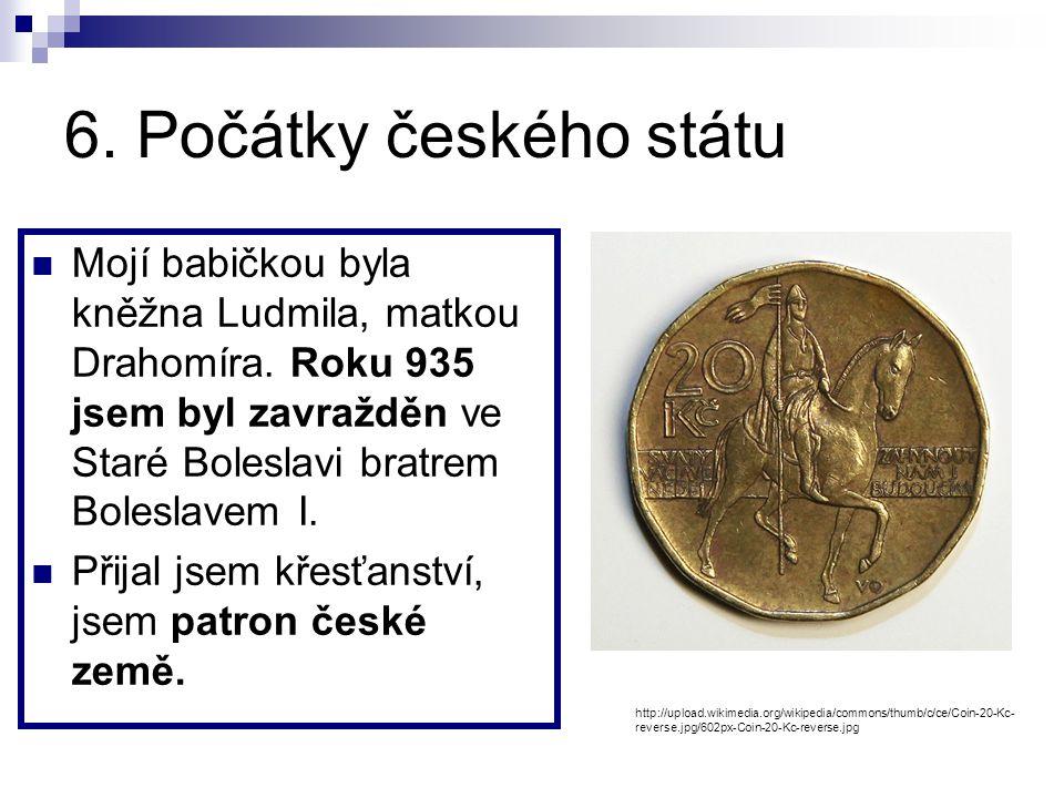 6. Počátky českého státu Mojí babičkou byla kněžna Ludmila, matkou Drahomíra. Roku 935 jsem byl zavražděn ve Staré Boleslavi bratrem Boleslavem I.