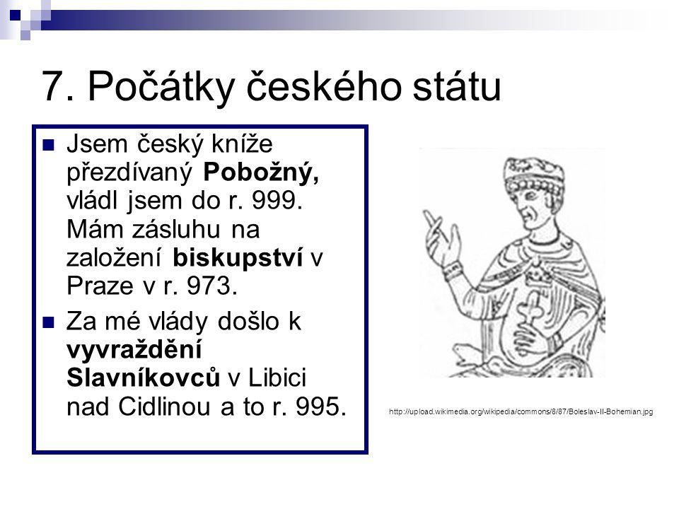 7. Počátky českého státu Jsem český kníže přezdívaný Pobožný, vládl jsem do r. 999. Mám zásluhu na založení biskupství v Praze v r. 973.