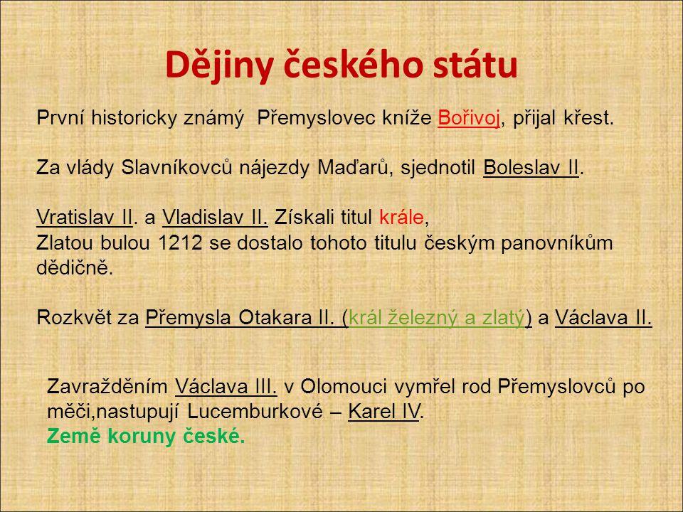 Dějiny českého státu První historicky známý Přemyslovec kníže Bořivoj, přijal křest. Za vlády Slavníkovců nájezdy Maďarů, sjednotil Boleslav II.