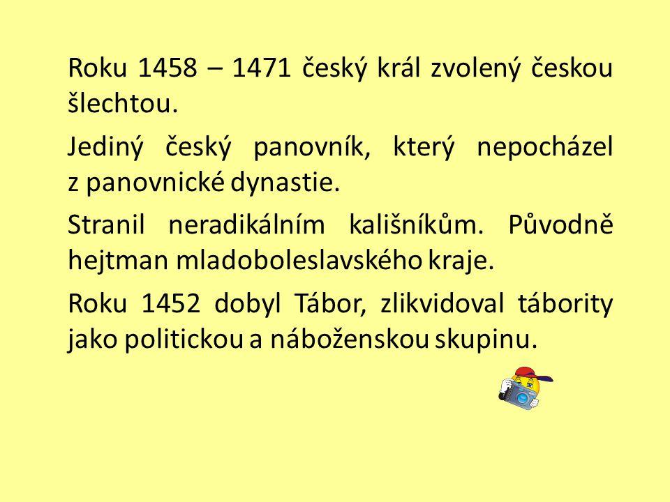 Roku 1458 – 1471 český král zvolený českou šlechtou