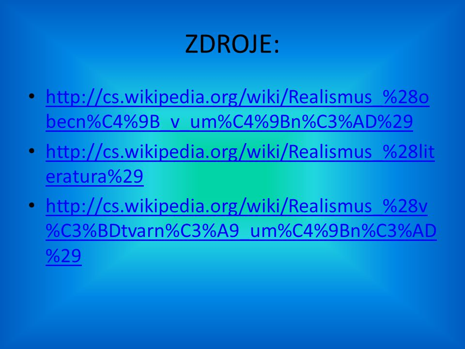 ZDROJE: http://cs.wikipedia.org/wiki/Realismus_%28obecn%C4%9B_v_um%C4%9Bn%C3%AD%29. http://cs.wikipedia.org/wiki/Realismus_%28literatura%29.