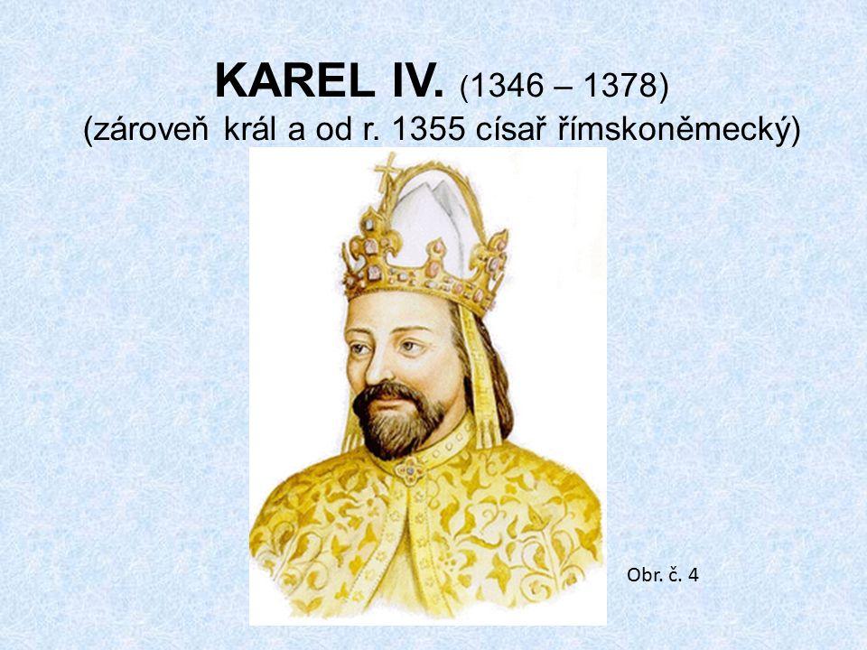 KAREL IV. (1346 – 1378) (zároveň král a od r. 1355 císař římskoněmecký)
