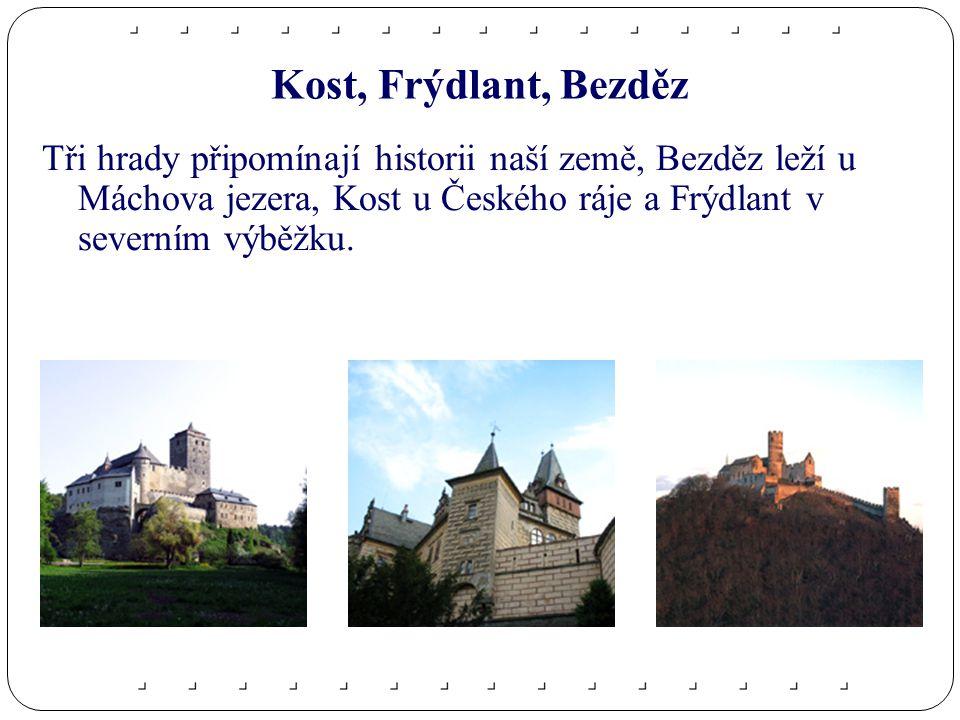 Kost, Frýdlant, Bezděz Tři hrady připomínají historii naší země, Bezděz leží u Máchova jezera, Kost u Českého ráje a Frýdlant v severním výběžku.