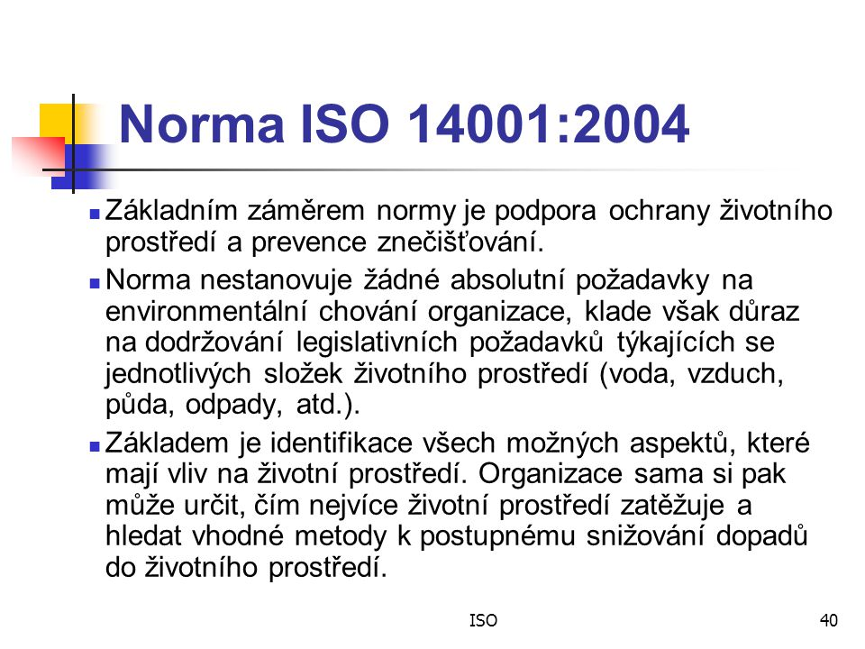 Norma ISO 14001:2004 Základním záměrem normy je podpora ochrany životního prostředí a prevence znečišťování.