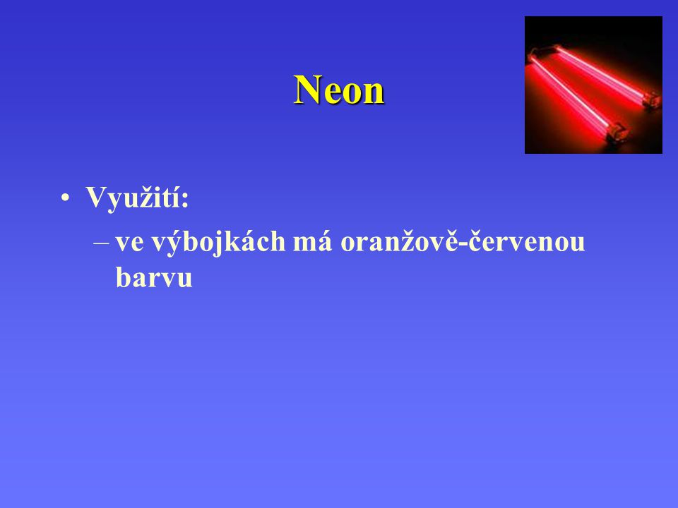 Neon Využití: ve výbojkách má oranžově-červenou barvu