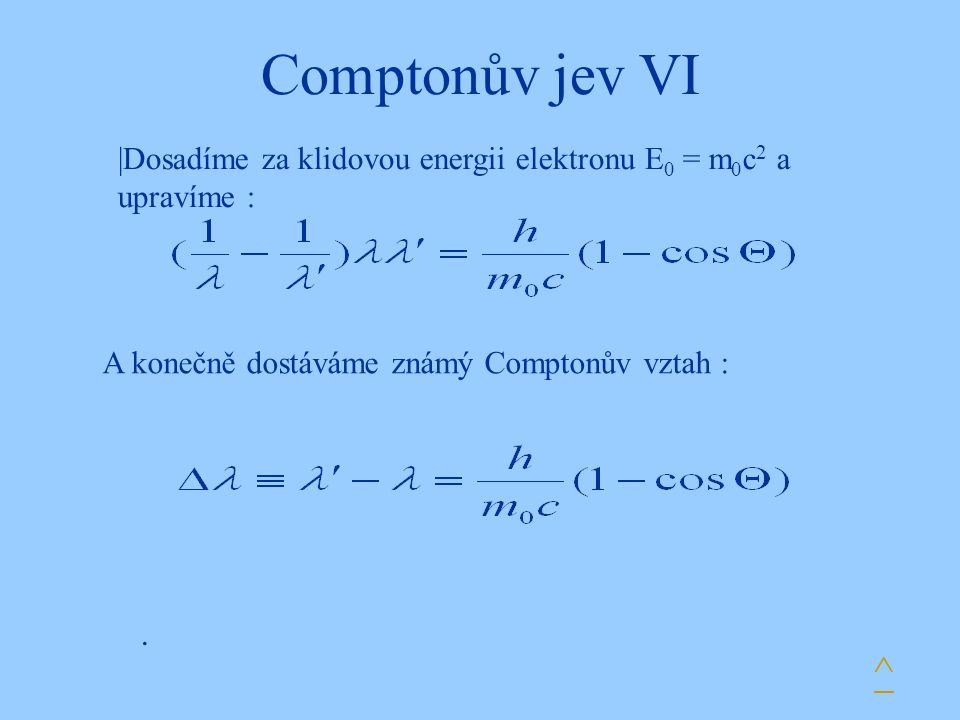 Comptonův jev VI |Dosadíme za klidovou energii elektronu E0 = m0c2 a upravíme : A konečně dostáváme známý Comptonův vztah :