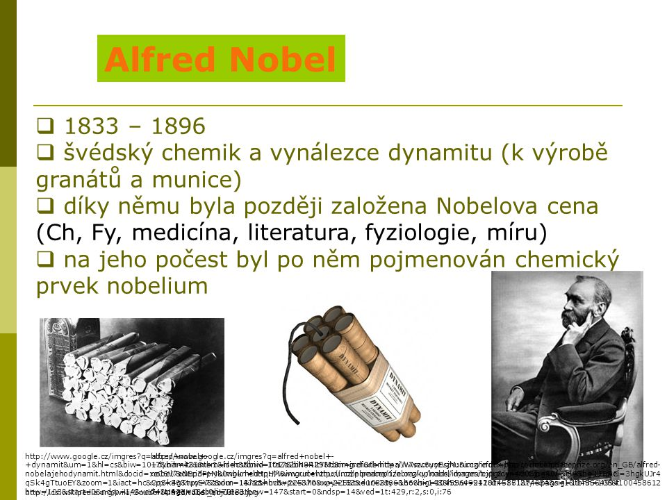 Alfred Nobel 1833 – 1896. švédský chemik a vynálezce dynamitu (k výrobě granátů a munice) díky němu byla později založena Nobelova cena.
