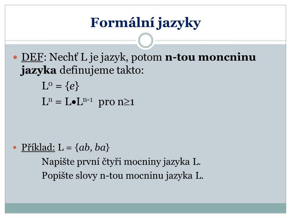 Formální jazyky DEF: Nechť L je jazyk, potom n-tou moncninu jazyka definujeme takto: L0 = {e} Ln = LLn-1 pro n1.