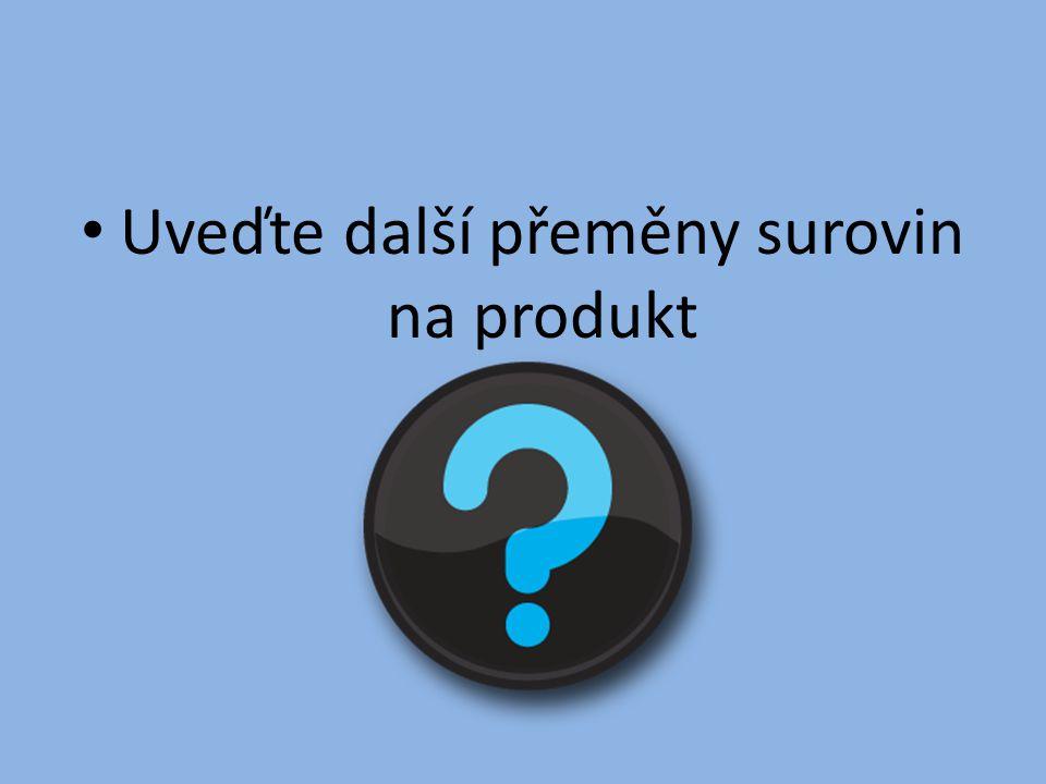 Uveďte další přeměny surovin na produkt