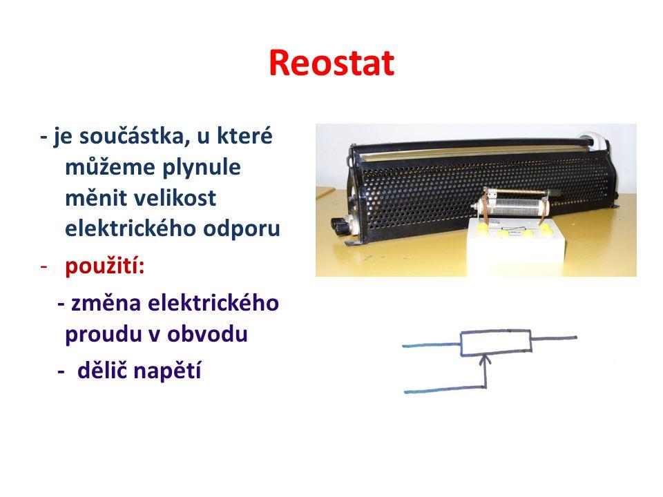 Reostat - je součástka, u které můžeme plynule měnit velikost elektrického odporu. použití: - změna elektrického proudu v obvodu.
