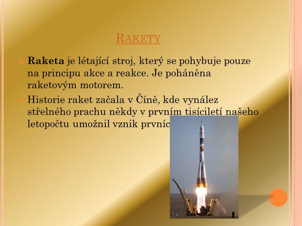 Rakety Raketa je létající stroj, který se pohybuje pouze na principu akce a reakce. Je poháněna raketovým motorem.