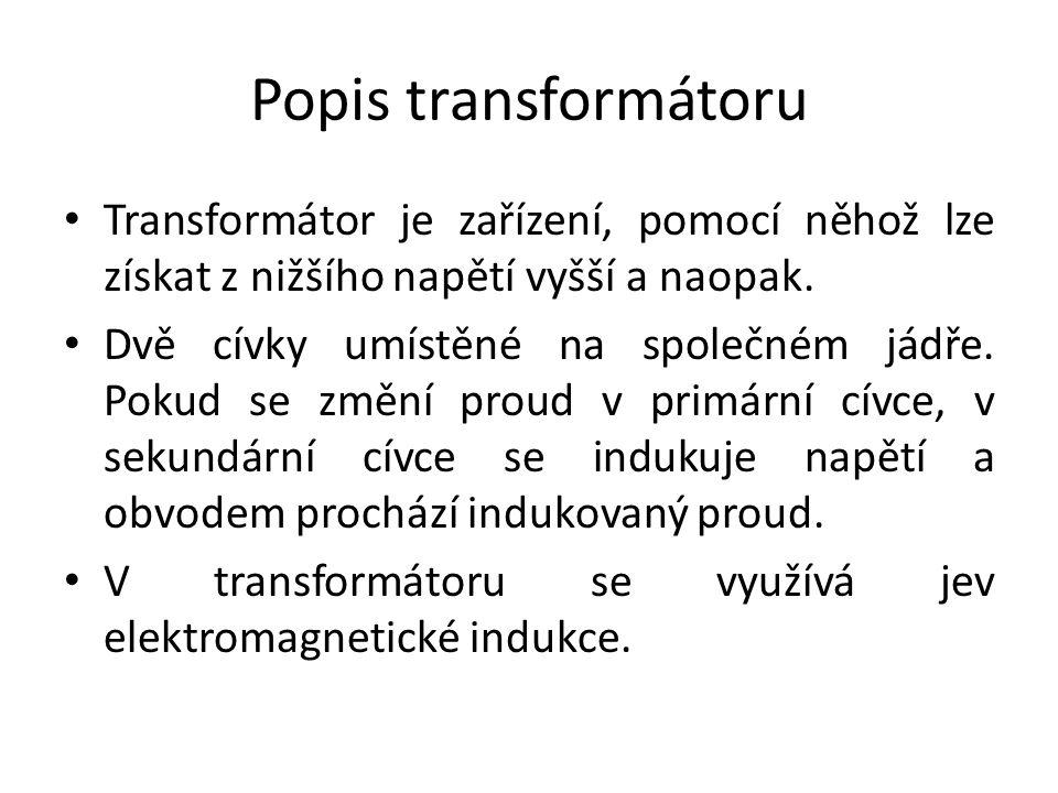 Popis transformátoru Transformátor je zařízení, pomocí něhož lze získat z nižšího napětí vyšší a naopak.