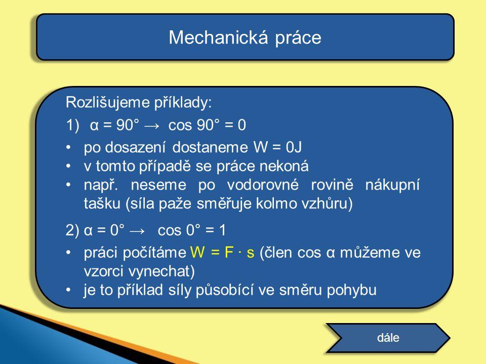 Mechanická práce Rozlišujeme příklady: α = 90° → cos 90° = 0