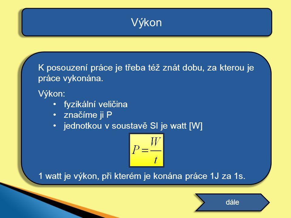 Výkon K posouzení práce je třeba též znát dobu, za kterou je práce vykonána. Výkon: fyzikální veličina.