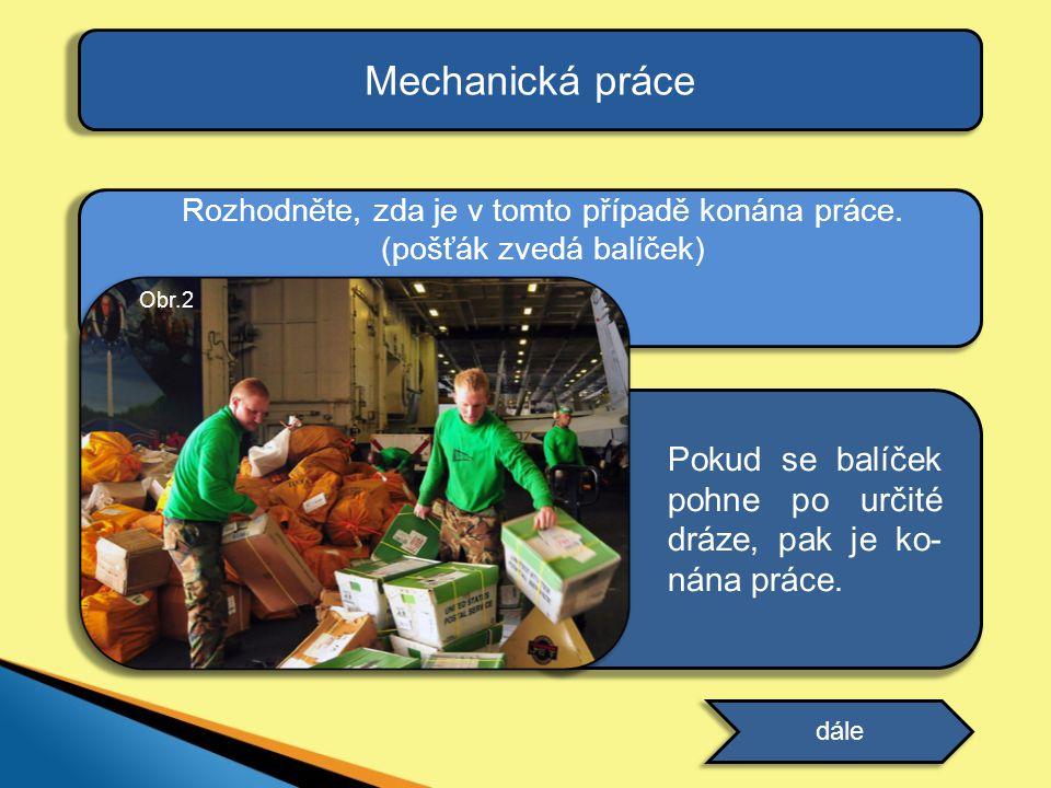 Mechanická práce Rozhodněte, zda je v tomto případě konána práce. (pošťák zvedá balíček) Obr.2.