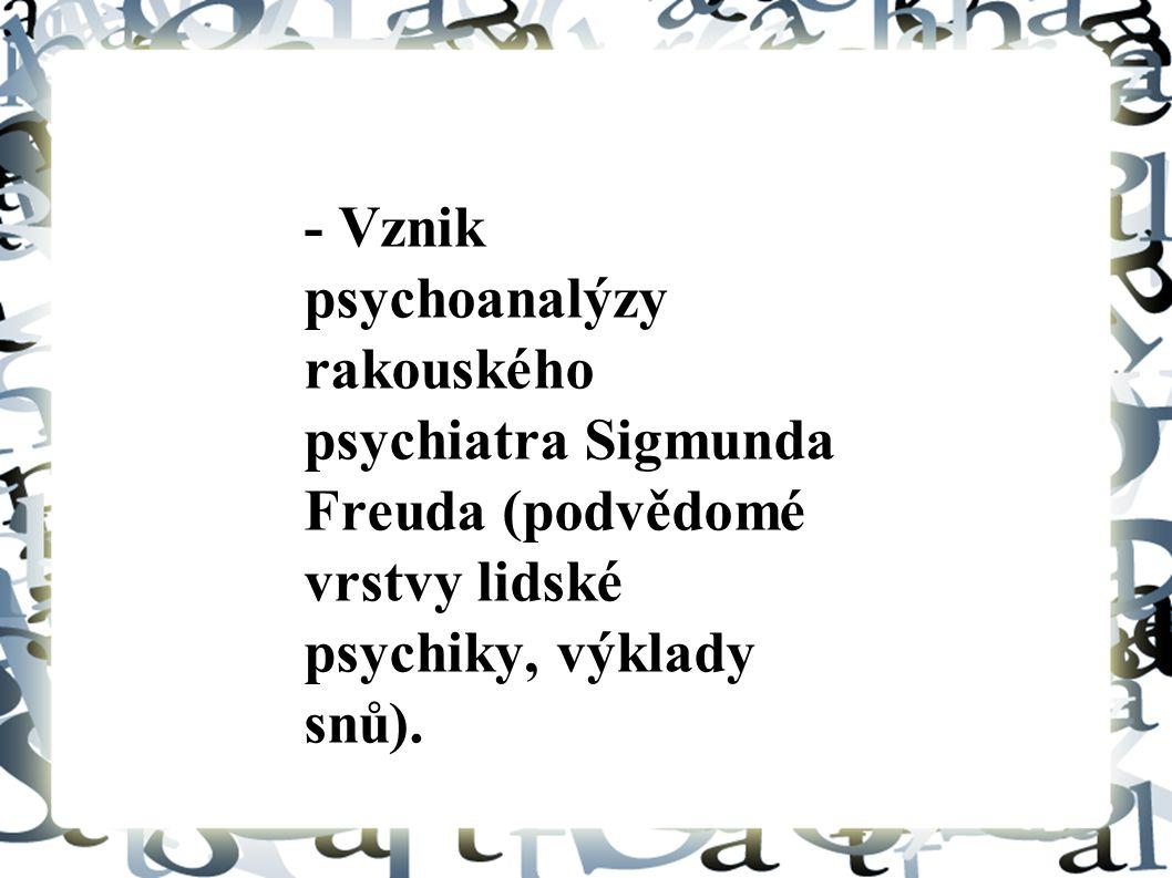 - Vznik psychoanalýzy rakouského psychiatra Sigmunda Freuda (podvědomé vrstvy lidské psychiky, výklady snů).