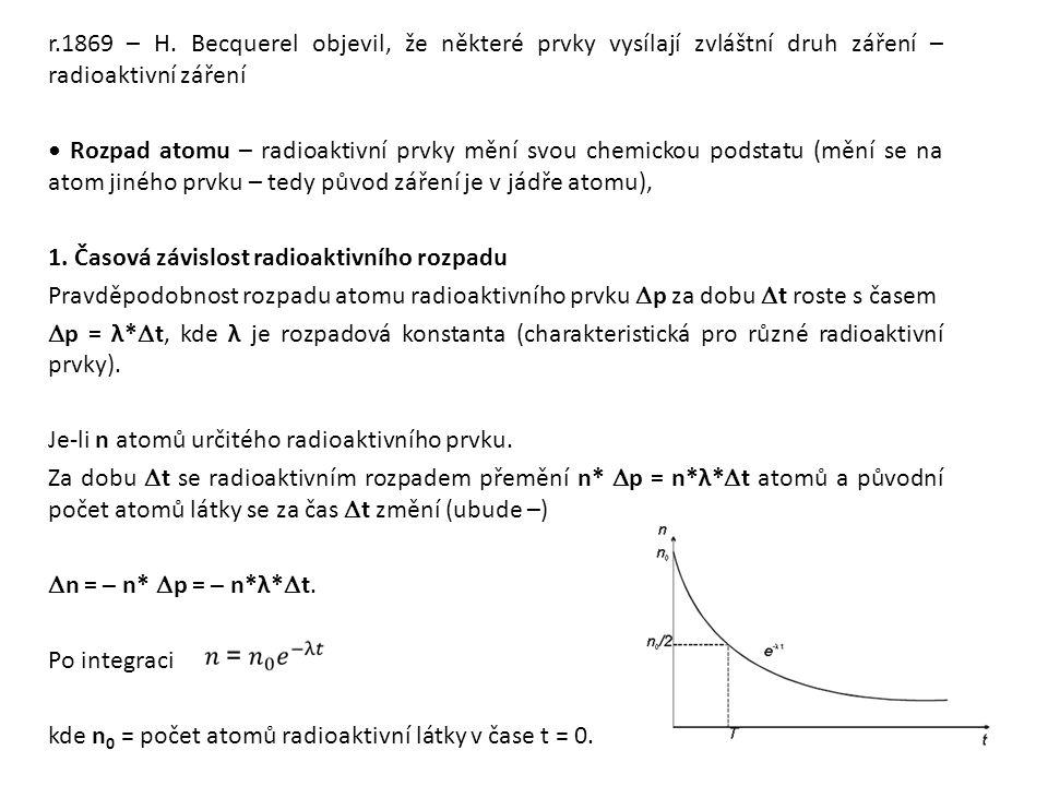 r.1869 – H. Becquerel objevil, že některé prvky vysílají zvláštní druh záření – radioaktivní záření • Rozpad atomu – radioaktivní prvky mění svou chemickou podstatu (mění se na atom jiného prvku – tedy původ záření je v jádře atomu), 1. Časová závislost radioaktivního rozpadu Pravděpodobnost rozpadu atomu radioaktivního prvku Dp za dobu Dt roste s časem Dp = λ*Dt, kde λ je rozpadová konstanta (charakteristická pro různé radioaktivní prvky). Je-li n atomů určitého radioaktivního prvku. Za dobu Dt se radioaktivním rozpadem přemění n* Dp = n*λ*Dt atomů a původní počet atomů látky se za čas Dt změní (ubude –) Dn = – n* Dp = – n*λ*Dt. Po integraci kde n0 = počet atomů radioaktivní látky v čase t = 0.