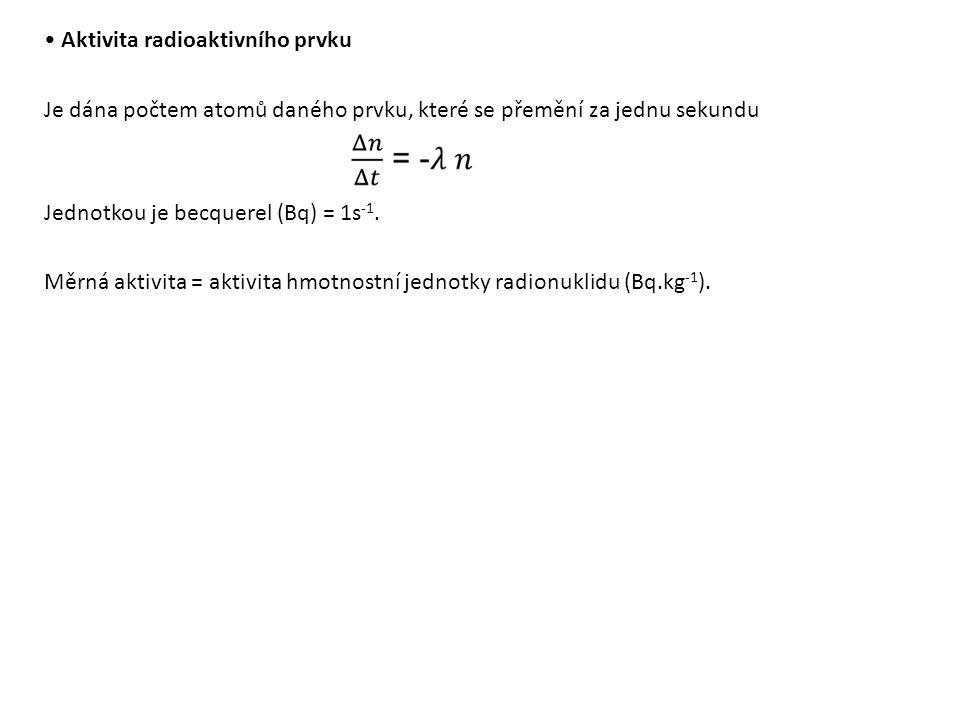• Aktivita radioaktivního prvku Je dána počtem atomů daného prvku, které se přemění za jednu sekundu Jednotkou je becquerel (Bq) = 1s-1. Měrná aktivita = aktivita hmotnostní jednotky radionuklidu (Bq.kg-1).