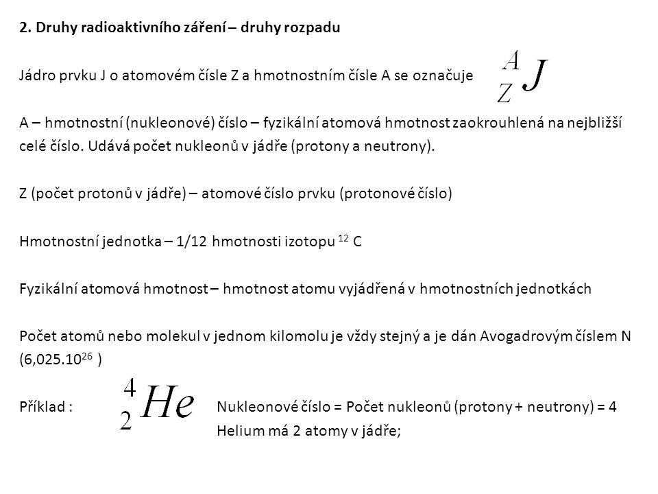 2. Druhy radioaktivního záření – druhy rozpadu Jádro prvku J o atomovém čísle Z a hmotnostním čísle A se označuje A – hmotnostní (nukleonové) číslo – fyzikální atomová hmotnost zaokrouhlená na nejbližší celé číslo. Udává počet nukleonů v jádře (protony a neutrony). Z (počet protonů v jádře) – atomové číslo prvku (protonové číslo) Hmotnostní jednotka – 1/12 hmotnosti izotopu 12 C Fyzikální atomová hmotnost – hmotnost atomu vyjádřená v hmotnostních jednotkách Počet atomů nebo molekul v jednom kilomolu je vždy stejný a je dán Avogadrovým číslem N (6,025.1026 ) Příklad : Nukleonové číslo = Počet nukleonů (protony + neutrony) = 4 Helium má 2 atomy v jádře;