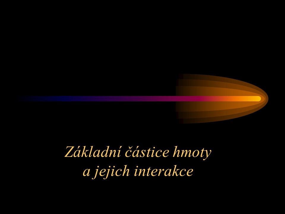 Základní částice hmoty a jejich interakce