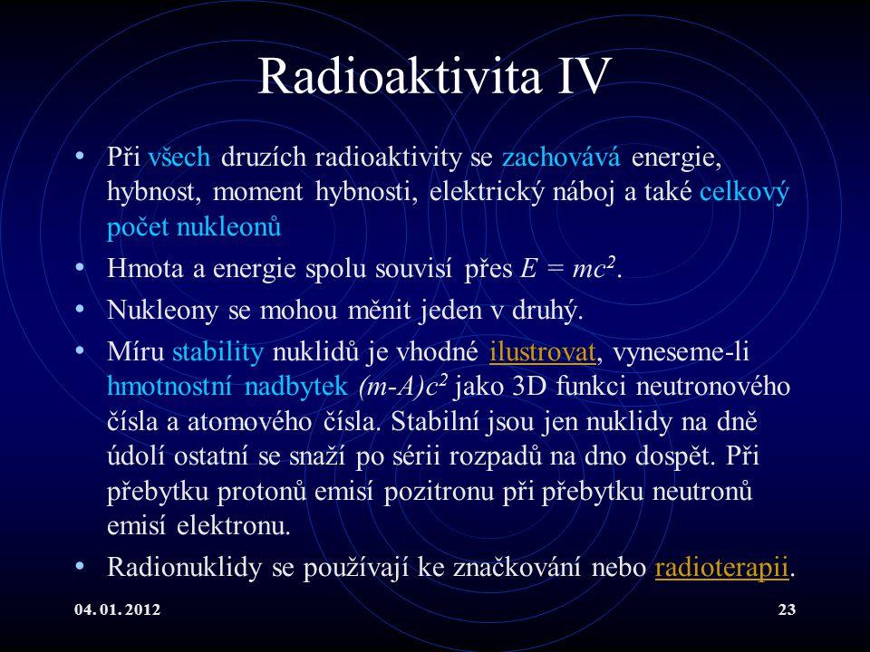 Radioaktivita IV Při všech druzích radioaktivity se zachovává energie, hybnost, moment hybnosti, elektrický náboj a také celkový počet nukleonů.
