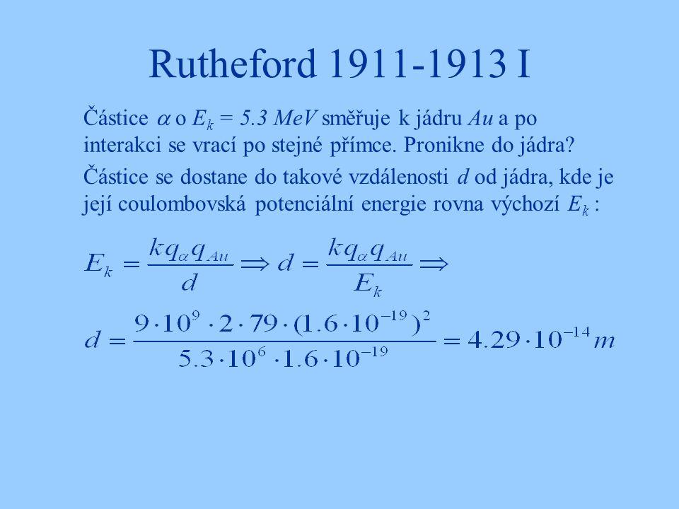 Rutheford 1911-1913 I Částice  o Ek = 5.3 MeV směřuje k jádru Au a po interakci se vrací po stejné přímce. Pronikne do jádra