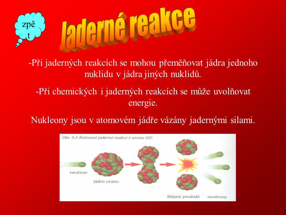 Jaderné reakce zpět. -Při jaderných reakcích se mohou přeměňovat jádra jednoho nuklidu v jádra jiných nuklidů.