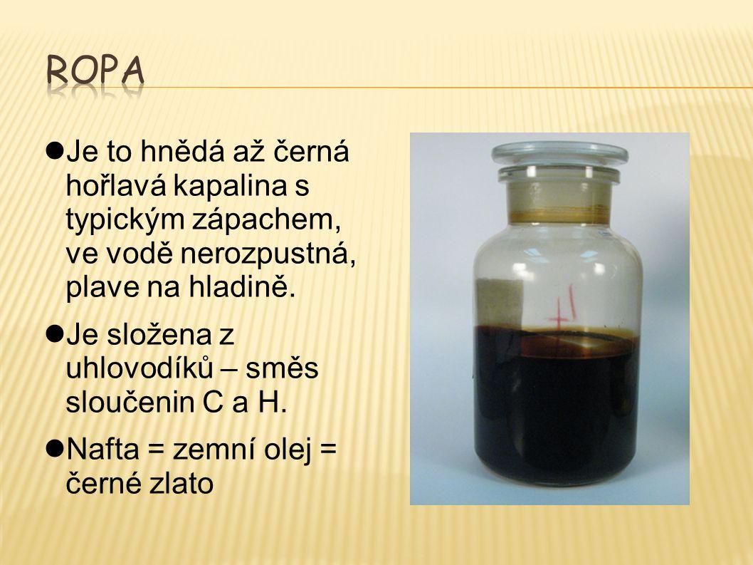 Ropa Je to hnědá až černá hořlavá kapalina s typickým zápachem, ve vodě nerozpustná, plave na hladině.