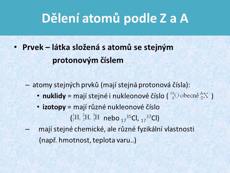 Dělení atomů podle Z a A Prvek – látka složená s atomů se stejným