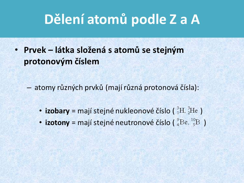 Dělení atomů podle Z a A Prvek – látka složená s atomů se stejným protonovým číslem. atomy různých prvků (mají různá protonová čísla):