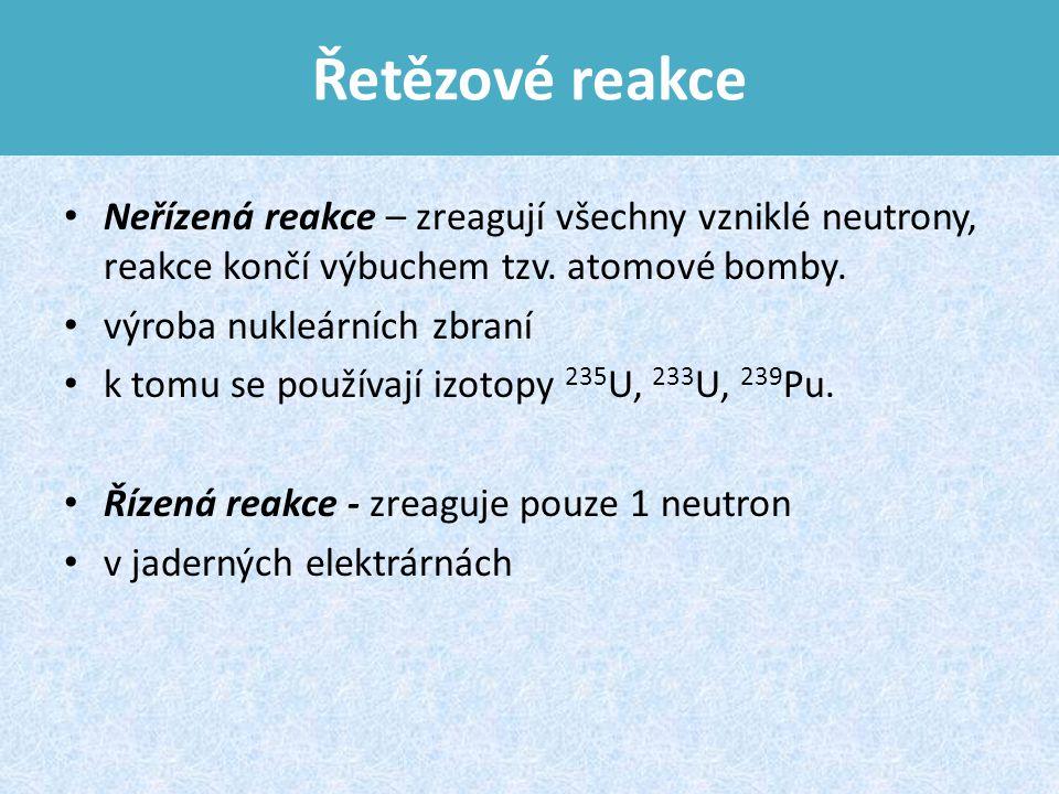 Řetězové reakce Neřízená reakce – zreagují všechny vzniklé neutrony, reakce končí výbuchem tzv. atomové bomby.