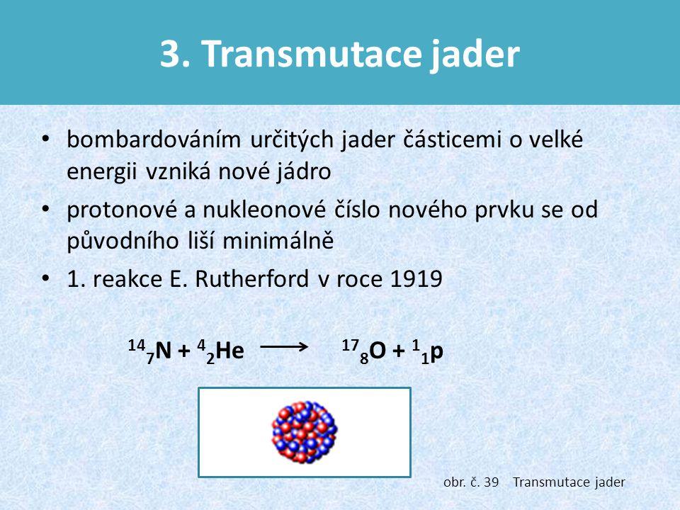 3. Transmutace jader bombardováním určitých jader částicemi o velké energii vzniká nové jádro.