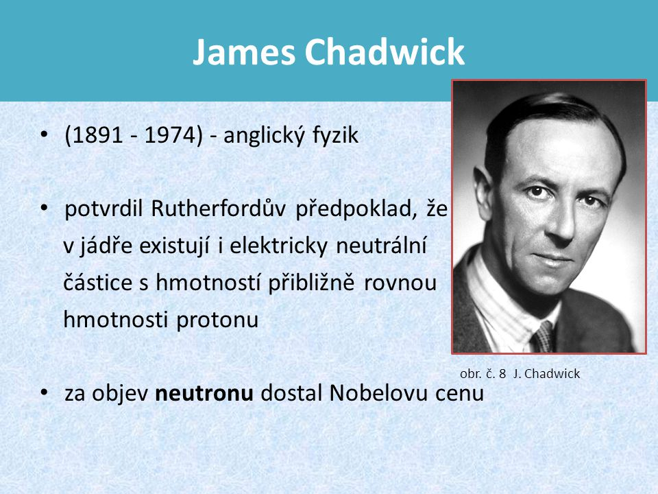 James Chadwick (1891 - 1974) - anglický fyzik