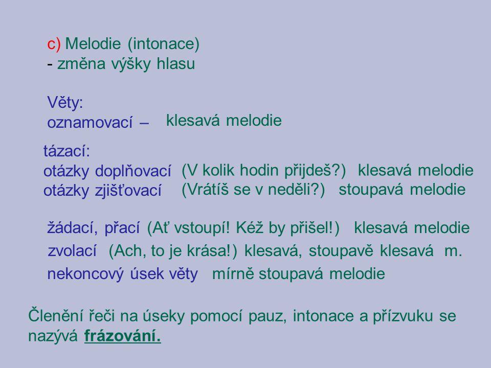 c) Melodie (intonace) změna výšky hlasu. Věty: oznamovací – klesavá melodie. tázací: otázky doplňovací.